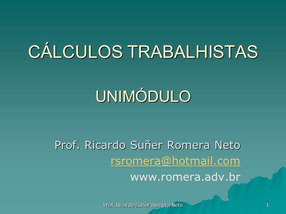 CÁLCULOS TRABALHISTAS UNIMÓDULO Prof. Ricardo Suñer Romera Neto rsromera@hotmail.com www.romera.adv.br Prof. Ricardo Suñer Romera Neto 1