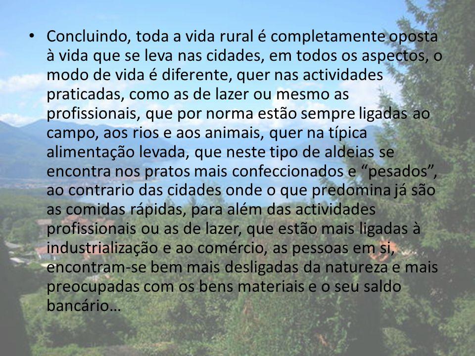 Concluindo, toda a vida rural é completamente oposta à vida que se leva nas cidades, em todos os aspectos, o modo de vida é diferente, quer nas activi