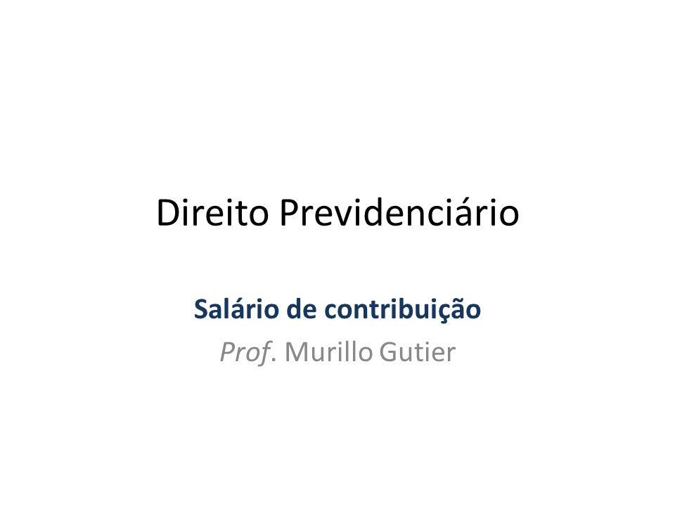 Direito Previdenciário Salário de contribuição Prof. Murillo Gutier
