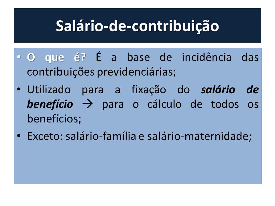 Salário-de-contribuição O que é? O que é? É a base de incidência das contribuições previdenciárias; Utilizado para a fixação do salário de benefício p