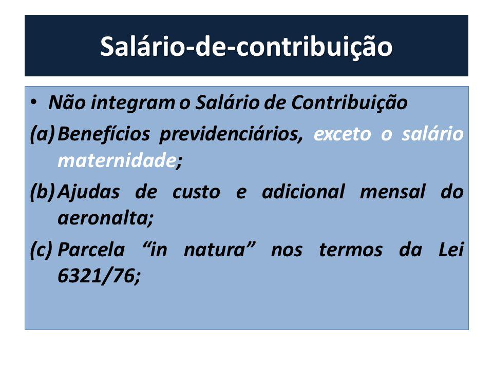 Salário-de-contribuição Não integram o Salário de Contribuição (a)Benefícios previdenciários, exceto o salário maternidade; (b)Ajudas de custo e adici