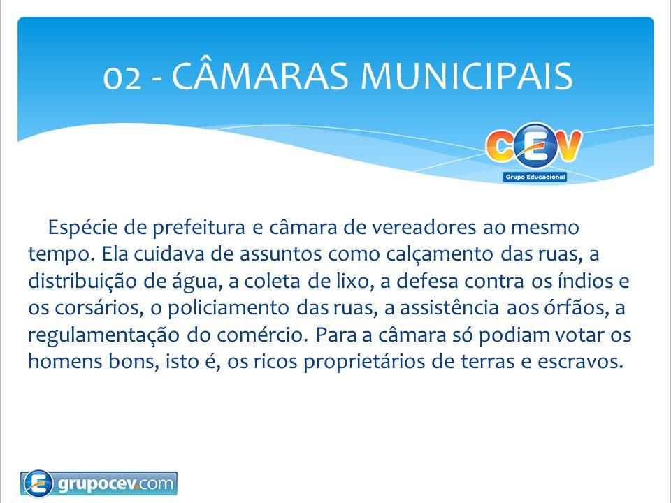 02 - CÂMARAS MUNICIPAIS Espécie de prefeitura e câmara de vereadores ao mesmo tempo. Ela cuidava de assuntos como calçamento das ruas, a distribuição