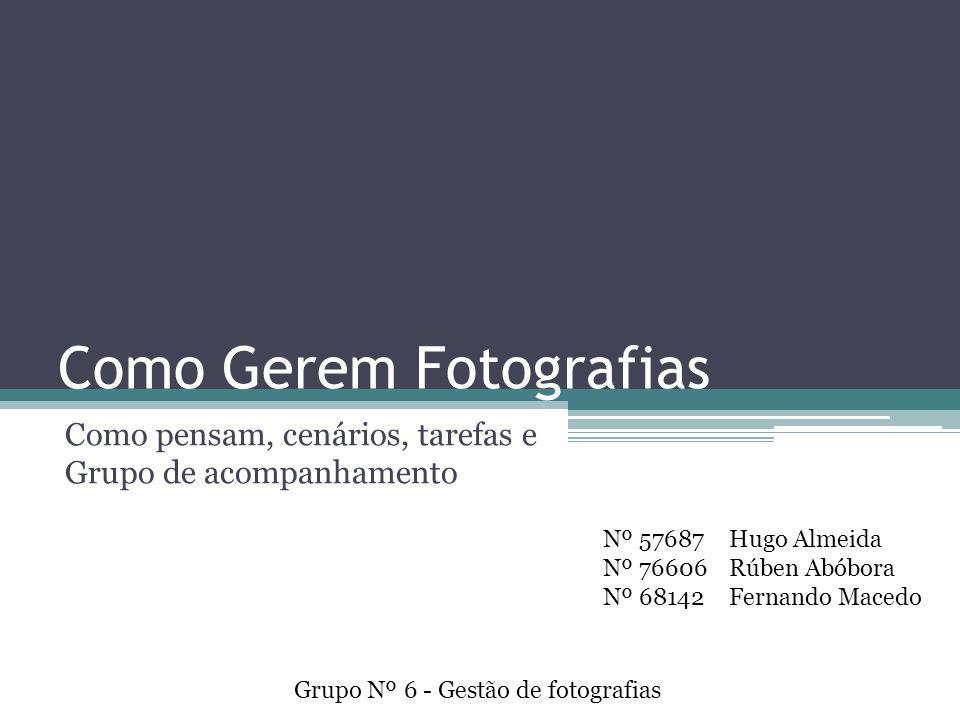 Como Gerem Fotografias Como pensam, cenários, tarefas e Grupo de acompanhamento Grupo Nº 6 - Gestão de fotografias Nº 57687 Nº 76606 Nº 68142 Hugo Almeida Rúben Abóbora Fernando Macedo