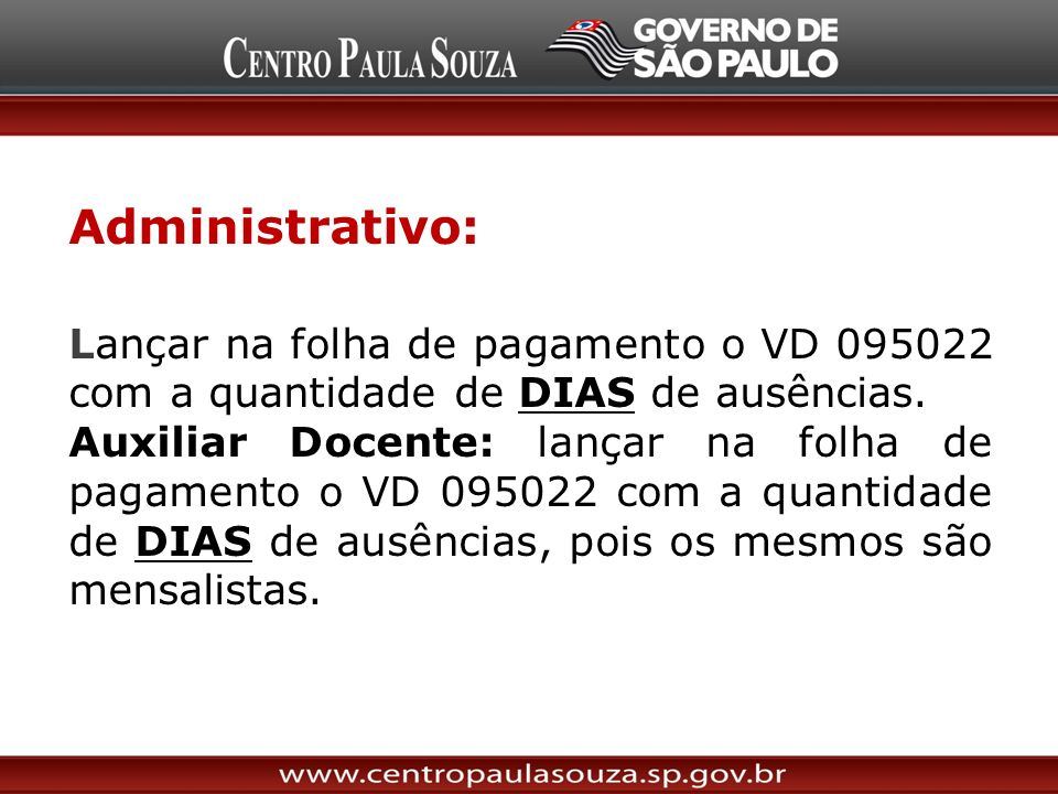 Administrativo: Lançar na folha de pagamento o VD 095022 com a quantidade de DIAS de ausências. Auxiliar Docente: lançar na folha de pagamento o VD 09