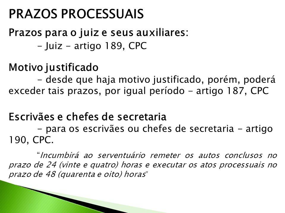 PRAZOS PROCESSUAIS Prazos para o juiz e seus auxiliares: - Juiz - artigo 189, CPC Motivo justificado - desde que haja motivo justificado, porém, poder
