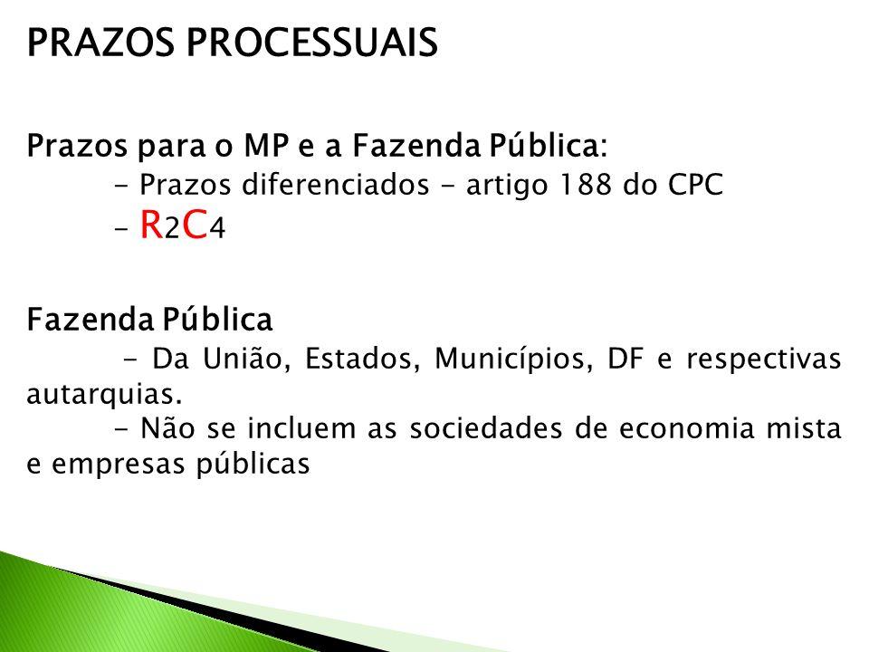 PRAZOS PROCESSUAIS Prazos para o MP e a Fazenda Pública: - Prazos diferenciados - artigo 188 do CPC - R 2 C 4 Fazenda Pública - Da União, Estados, Municípios, DF e respectivas autarquias.