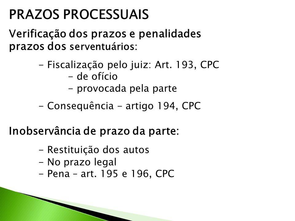 PRAZOS PROCESSUAIS Verificação dos prazos e penalidades prazos dos serventuários: - Fiscalização pelo juiz: Art. 193, CPC - de ofício - provocada pela