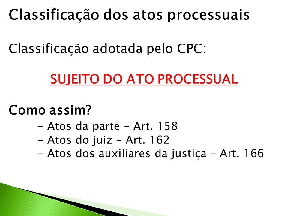 Classificação dos atos processuais Classificação adotada pelo CPC: SUJEITO DO ATO PROCESSUAL Como assim? - Atos da parte – Art. 158 - Atos do juiz – A