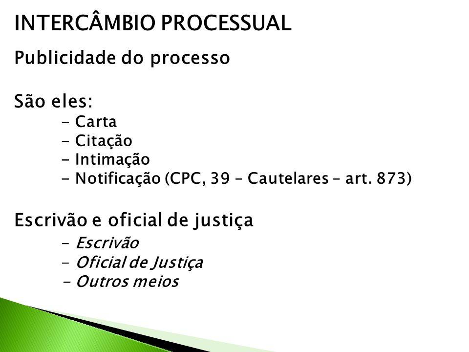 INTERCÂMBIO PROCESSUAL Publicidade do processo São eles: - Carta - Citação - Intimação - Notificação (CPC, 39 – Cautelares – art. 873) Escrivão e ofic