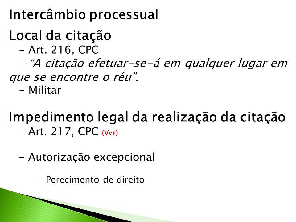 Intercâmbio processual Local da citação - Art. 216, CPC - A citação efetuar-se-á em qualquer lugar em que se encontre o réu. - Militar Impedimento leg