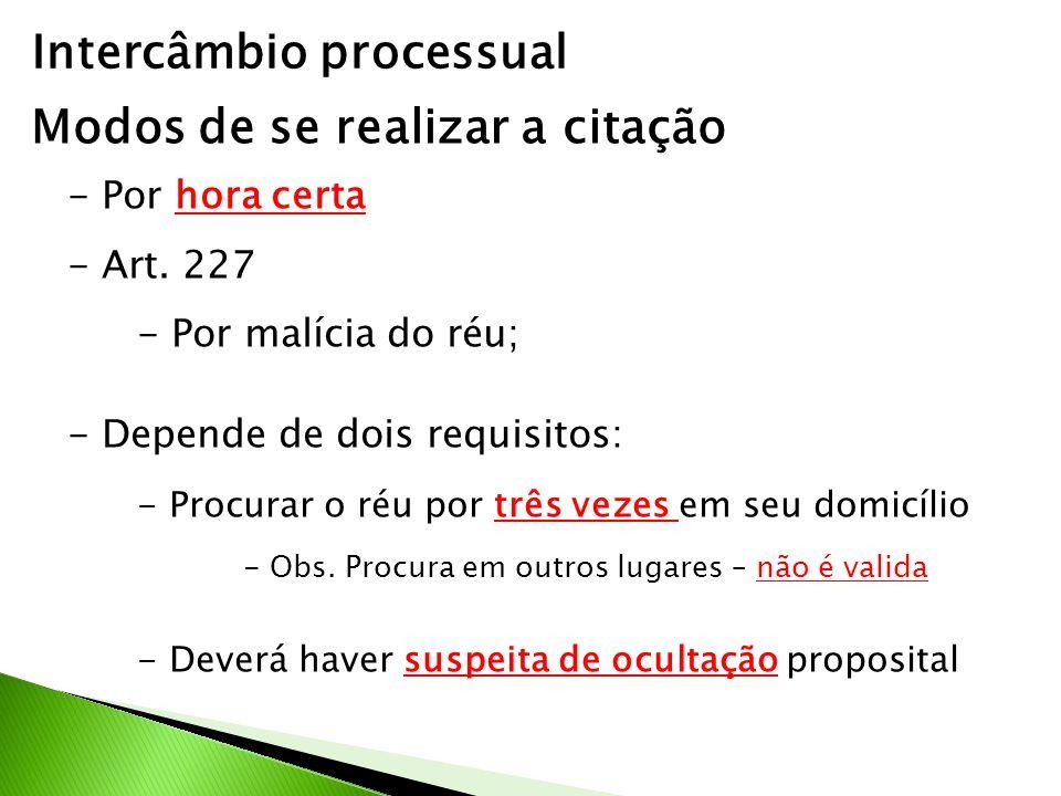 Intercâmbio processual Modos de se realizar a citação - Por hora certa - Art. 227 - Por malícia do réu; - Depende de dois requisitos: - Procurar o réu