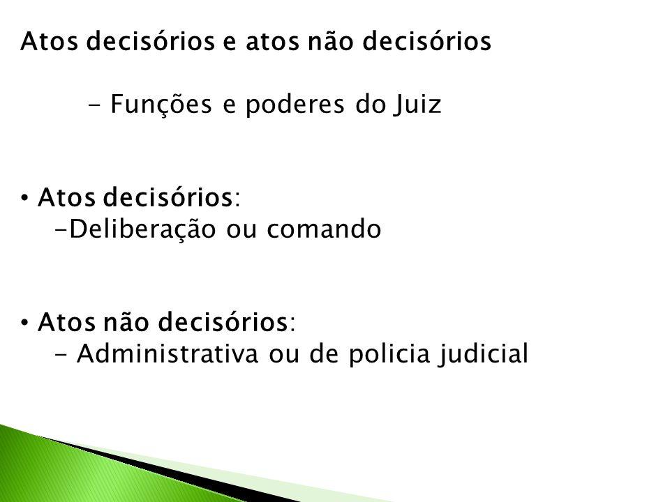 Atos decisórios e atos não decisórios - Funções e poderes do Juiz Atos decisórios: -Deliberação ou comando Atos não decisórios: - Administrativa ou de policia judicial