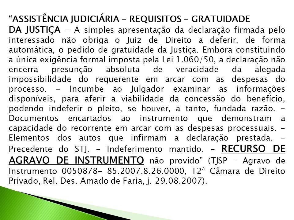 ASSISTÊNCIA JUDICIÁRIA - REQUISITOS - GRATUIDADE DA JUSTIÇA - A simples apresentação da declaração firmada pelo interessado não obriga o Juiz de Direito a deferir, de forma automática, o pedido de gratuidade da Justiça.