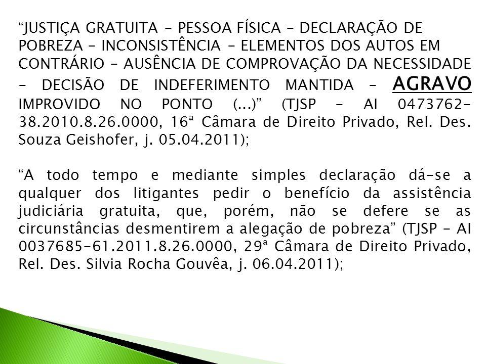 JUSTIÇA GRATUITA - PESSOA FÍSICA - DECLARAÇÃO DE POBREZA - INCONSISTÊNCIA - ELEMENTOS DOS AUTOS EM CONTRÁRIO - AUSÊNCIA DE COMPROVAÇÃO DA NECESSIDADE - DECISÃO DE INDEFERIMENTO MANTIDA - AGRAVO IMPROVIDO NO PONTO (...) (TJSP - AI 0473762- 38.2010.8.26.0000, 16ª Câmara de Direito Privado, Rel.