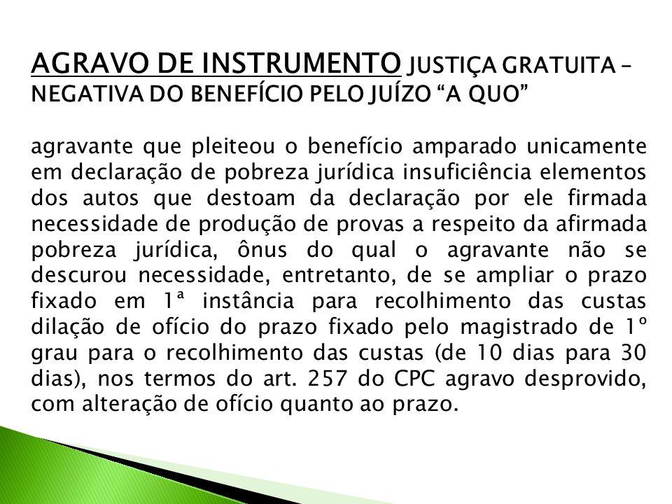 AGRAVO DE INSTRUMENTO JUSTIÇA GRATUITA – NEGATIVA DO BENEFÍCIO PELO JUÍZO A QUO agravante que pleiteou o benefício amparado unicamente em declaração d