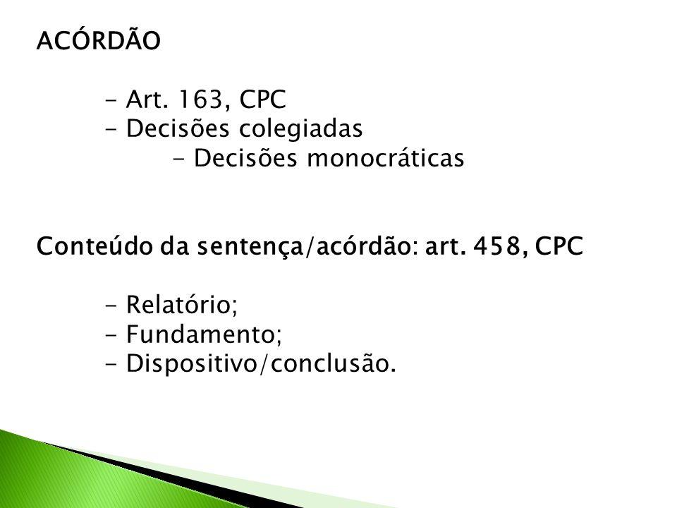 ACÓRDÃO - Art. 163, CPC - Decisões colegiadas - Decisões monocráticas Conteúdo da sentença/acórdão: art. 458, CPC - Relatório; - Fundamento; - Disposi