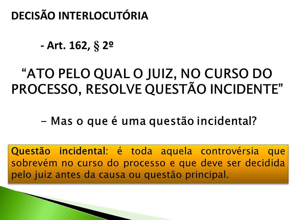 DECISÃO INTERLOCUTÓRIA - Art. 162, § 2º ATO PELO QUAL O JUIZ, NO CURSO DO PROCESSO, RESOLVE QUESTÃO INCIDENTE - Mas o que é uma questão incidental? Qu
