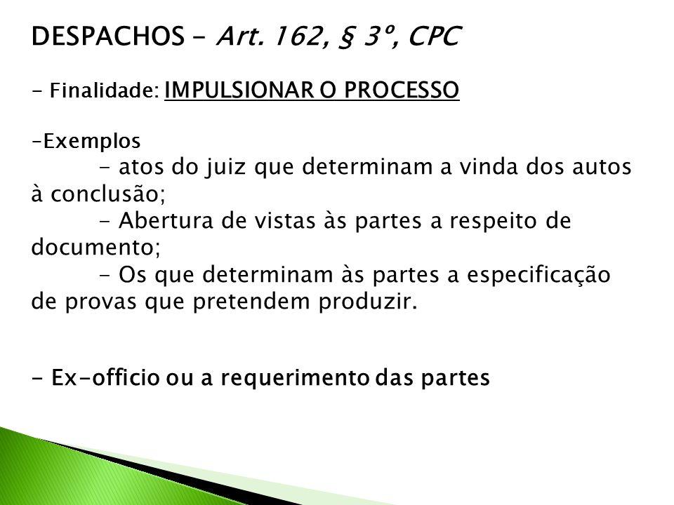 DESPACHOS - Art. 162, § 3º, CPC - Finalidade: IMPULSIONAR O PROCESSO -Exemplos - atos do juiz que determinam a vinda dos autos à conclusão; - Abertura