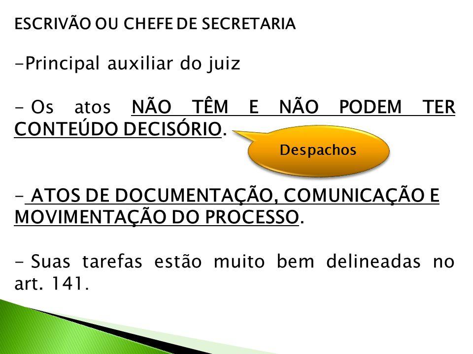 ESCRIVÃO OU CHEFE DE SECRETARIA -Principal auxiliar do juiz - Os atos NÃO TÊM E NÃO PODEM TER CONTEÚDO DECISÓRIO.