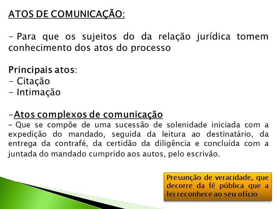 ATOS DE COMUNICAÇÃO: - Para que os sujeitos do da relação jurídica tomem conhecimento dos atos do processo Principais atos: - Citação - Intimação -Ato