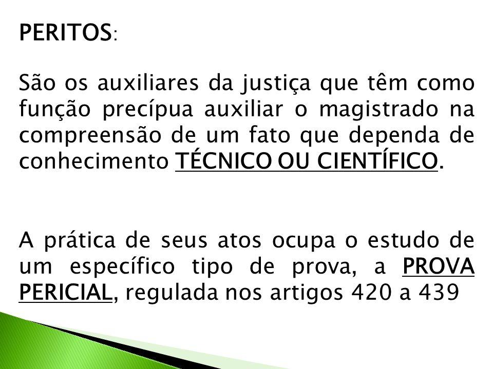 PERITOS : São os auxiliares da justiça que têm como função precípua auxiliar o magistrado na compreensão de um fato que dependa de conhecimento TÉCNICO OU CIENTÍFICO.