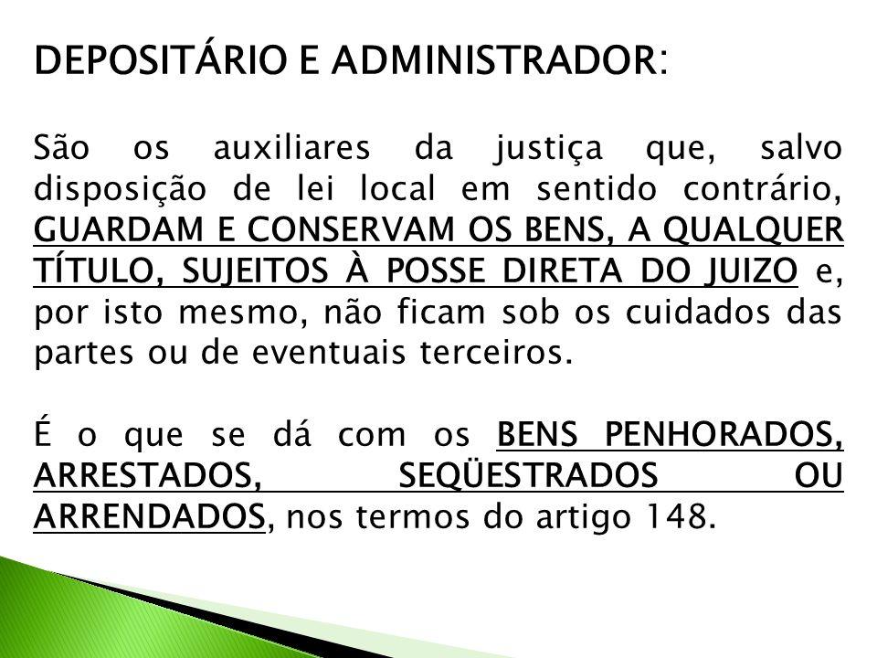 DEPOSITÁRIO E ADMINISTRADOR : São os auxiliares da justiça que, salvo disposição de lei local em sentido contrário, GUARDAM E CONSERVAM OS BENS, A QUA