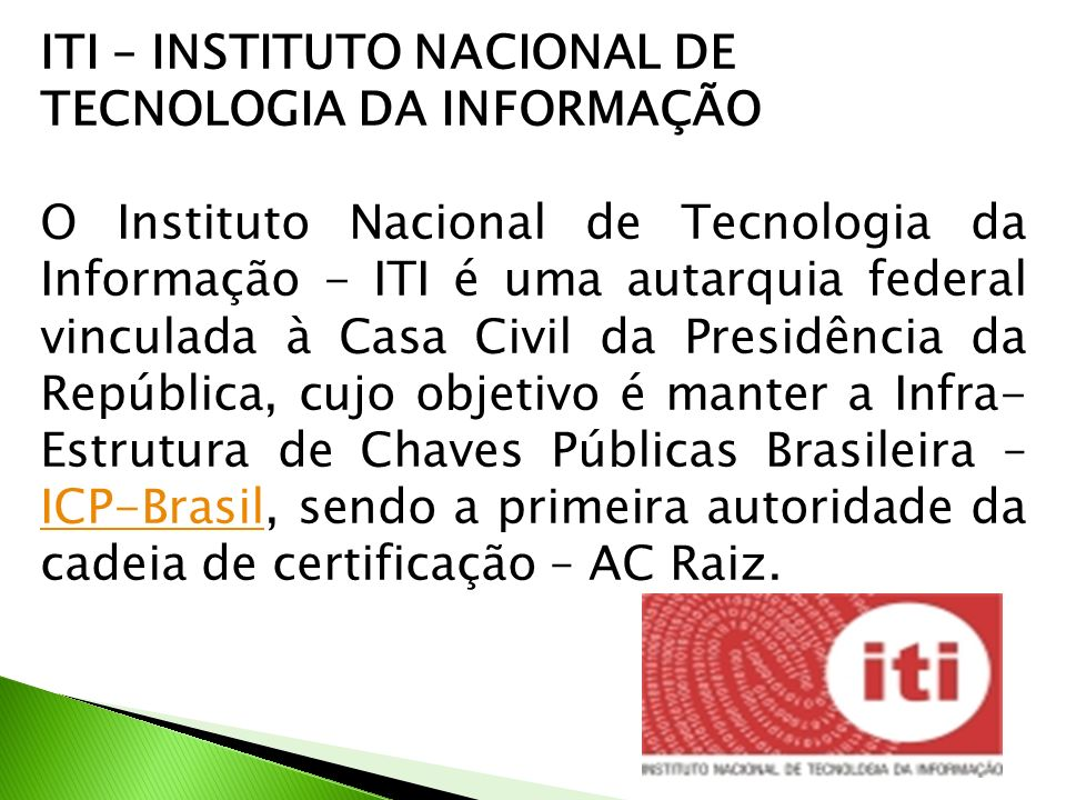 ITI – INSTITUTO NACIONAL DE TECNOLOGIA DA INFORMAÇÃO O Instituto Nacional de Tecnologia da Informação - ITI é uma autarquia federal vinculada à Casa Civil da Presidência da República, cujo objetivo é manter a Infra- Estrutura de Chaves Públicas Brasileira – ICP-Brasil, sendo a primeira autoridade da cadeia de certificação – AC Raiz.