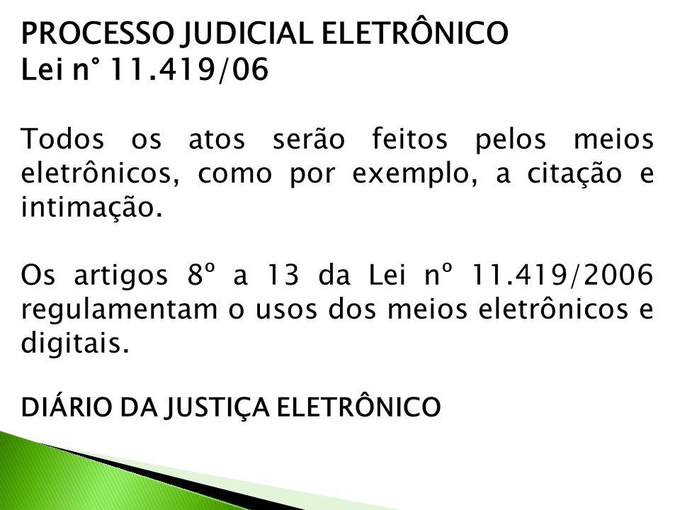 PROCESSO JUDICIAL ELETRÔNICO Lei n° 11.419/06 Todos os atos serão feitos pelos meios eletrônicos, como por exemplo, a citação e intimação.