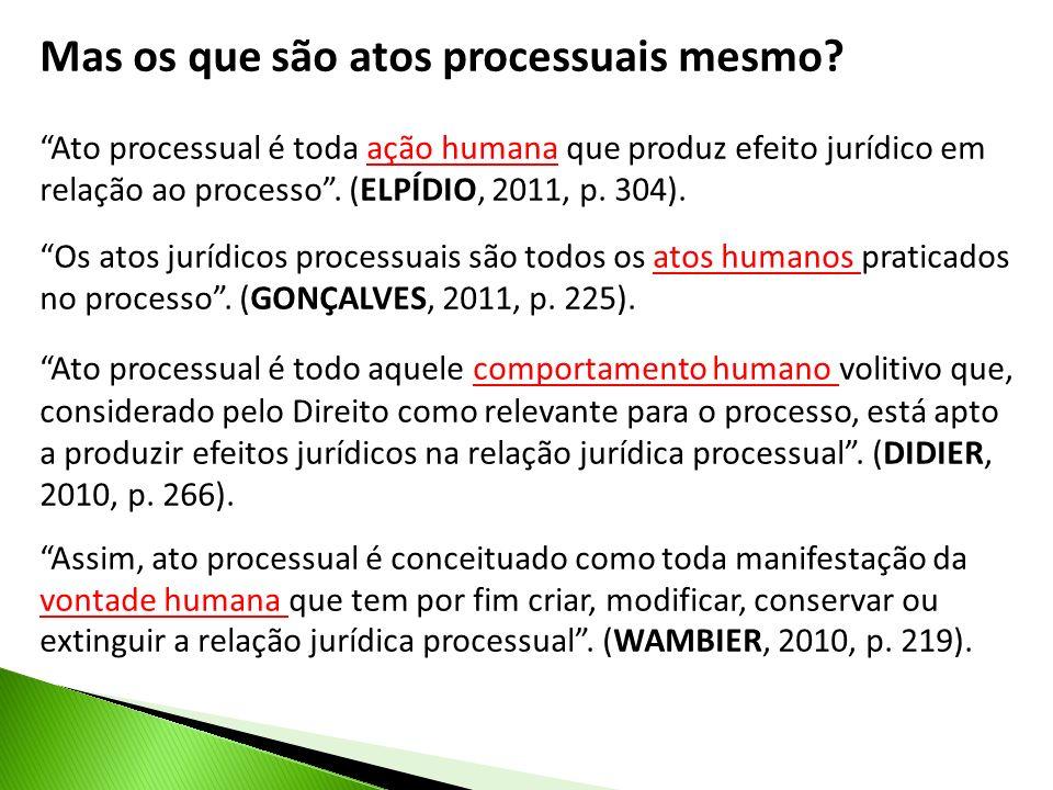 Mas os que são atos processuais mesmo? Ato processual é toda ação humana que produz efeito jurídico em relação ao processo. (ELPÍDIO, 2011, p. 304). O