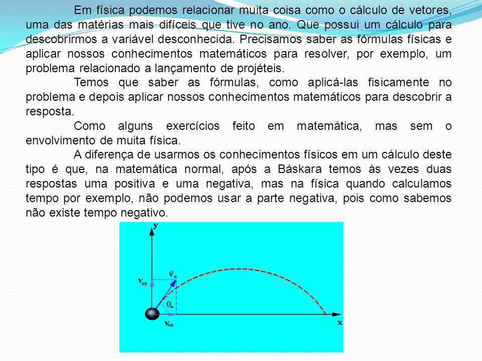 Em física podemos relacionar muita coisa como o cálculo de vetores, uma das matérias mais difíceis que tive no ano. Que possui um cálculo para descobr
