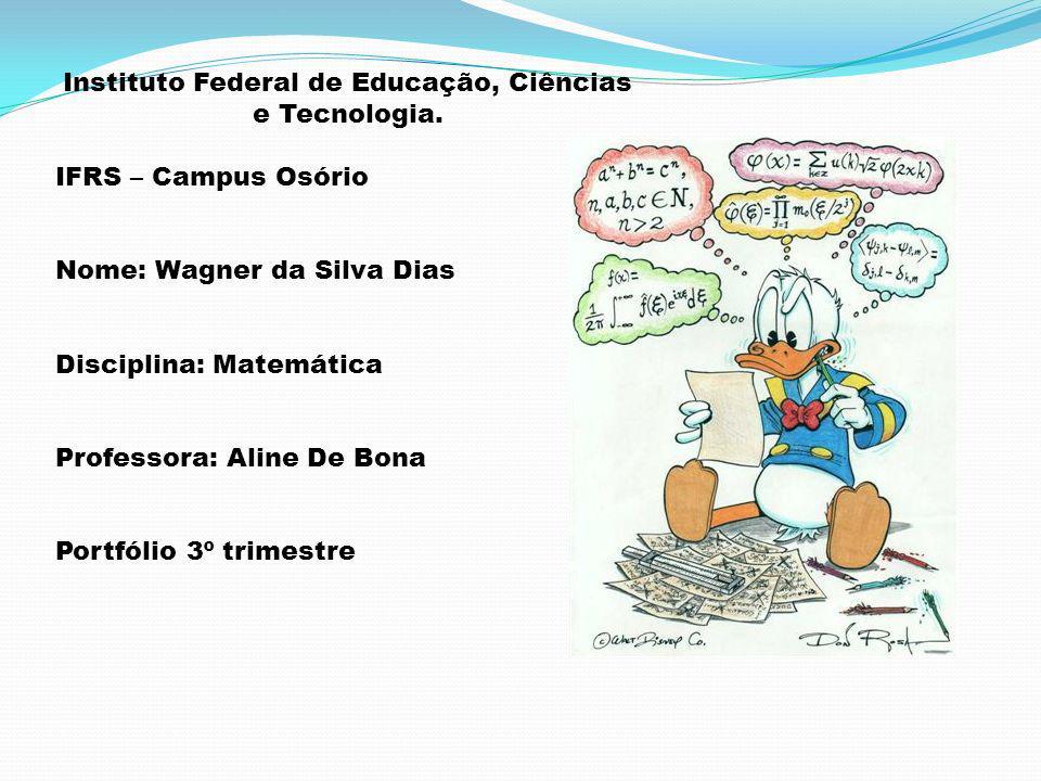 Instituto Federal de Educação, Ciências e Tecnologia. IFRS – Campus Osório Nome: Wagner da Silva Dias Disciplina: Matemática Professora: Aline De Bona