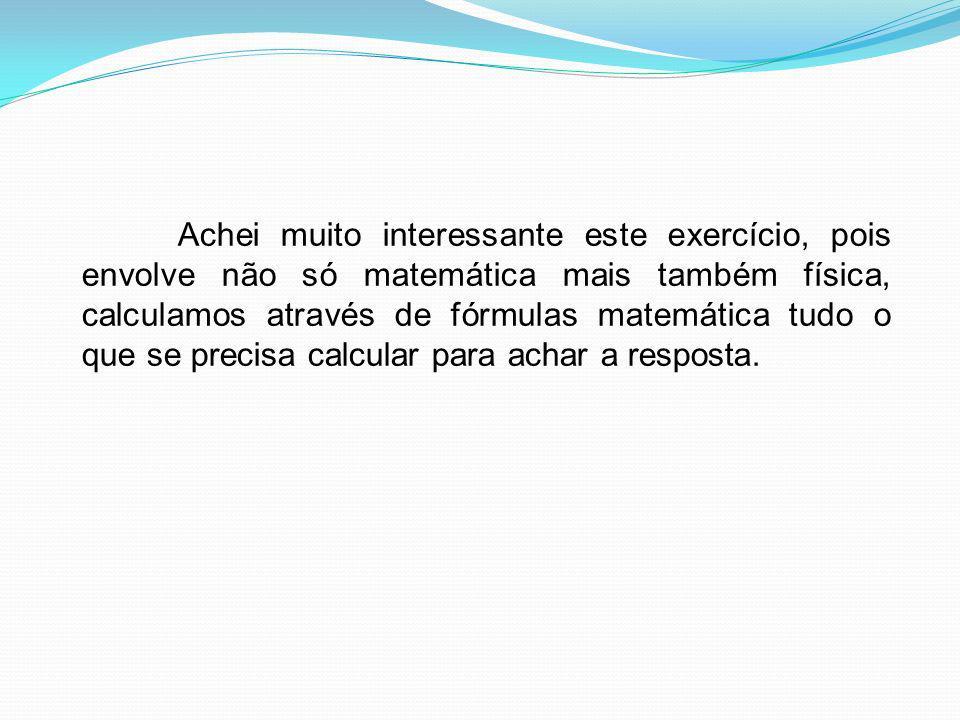 Achei muito interessante este exercício, pois envolve não só matemática mais também física, calculamos através de fórmulas matemática tudo o que se pr