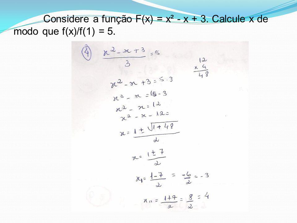 Considere a função F(x) = x² - x + 3. Calcule x de modo que f(x)/f(1) = 5.