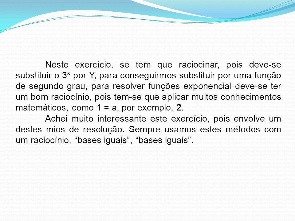 Neste exercício, se tem que raciocinar, pois deve-se substituir o 3 ˣ por Y, para conseguirmos substituir por uma função de segundo grau, para resolve