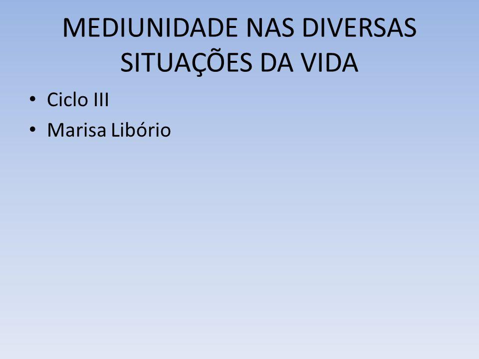 MEDIUNIDADE NAS DIVERSAS SITUAÇÕES DA VIDA Ciclo III Marisa Libório