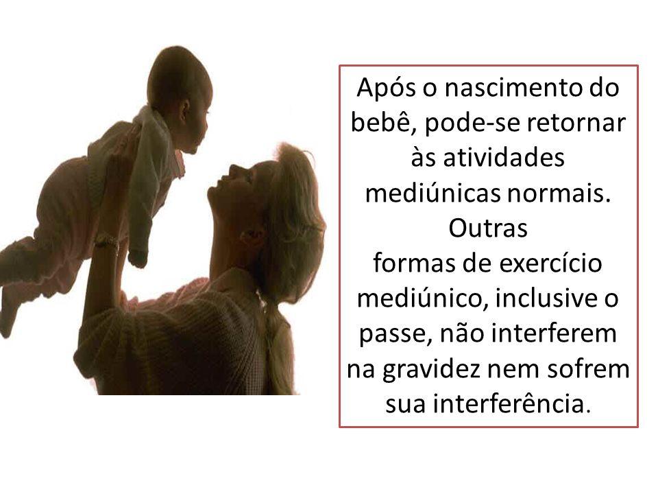 Após o nascimento do bebê, pode-se retornar às atividades mediúnicas normais. Outras formas de exercício mediúnico, inclusive o passe, não interferem