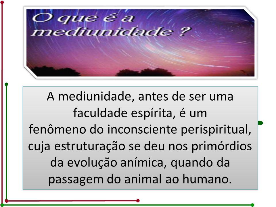 A mediunidade, antes de ser uma faculdade espírita, é um fenômeno do inconsciente perispiritual, cuja estruturação se deu nos primórdios da evolução a