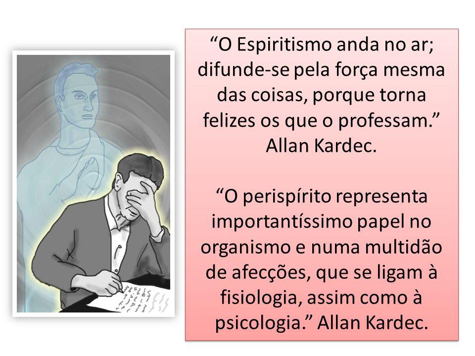 O Espiritismo anda no ar; difunde-se pela força mesma das coisas, porque torna felizes os que o professam. Allan Kardec. O perispírito representa impo