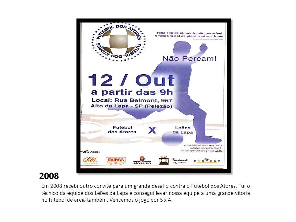 2008 Em 2008 recebi outro convite para um grande desafio contra o Futebol dos Atores. Fui o técnico da equipe dos Leões da Lapa e consegui levar nossa