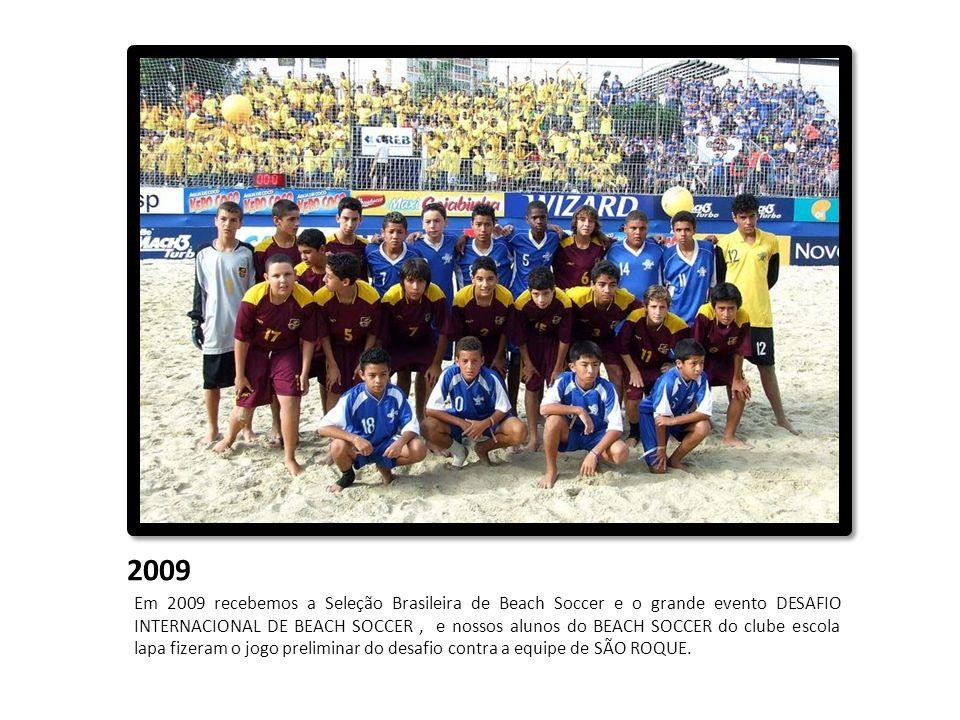 2009 Em 2009 recebemos a Seleção Brasileira de Beach Soccer e o grande evento DESAFIO INTERNACIONAL DE BEACH SOCCER, e nossos alunos do BEACH SOCCER d