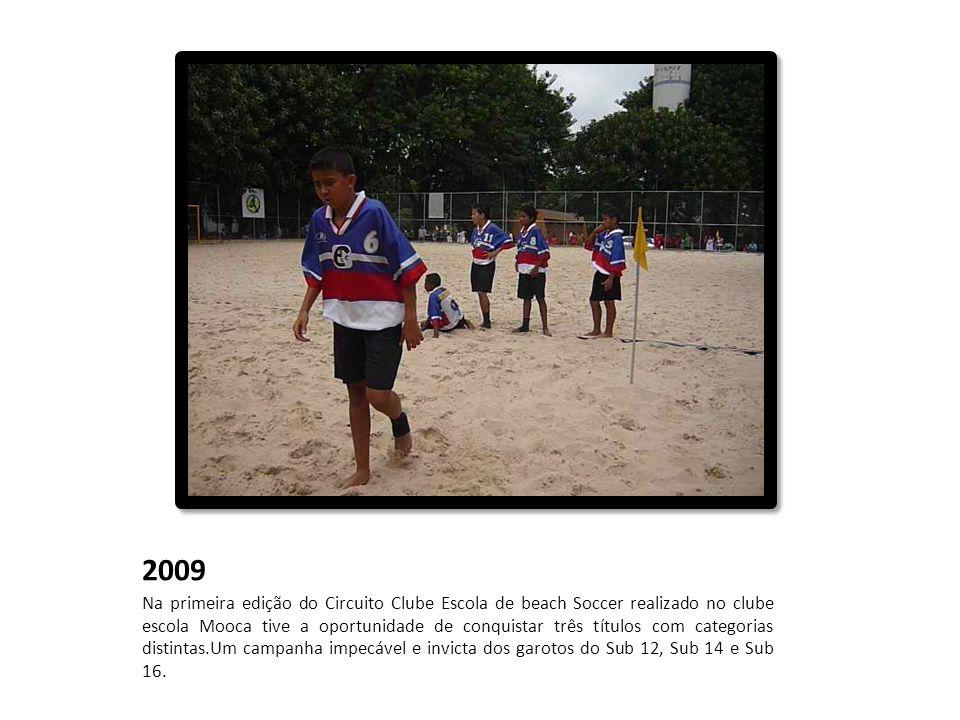 2009 Na primeira edição do Circuito Clube Escola de beach Soccer realizado no clube escola Mooca tive a oportunidade de conquistar três títulos com ca