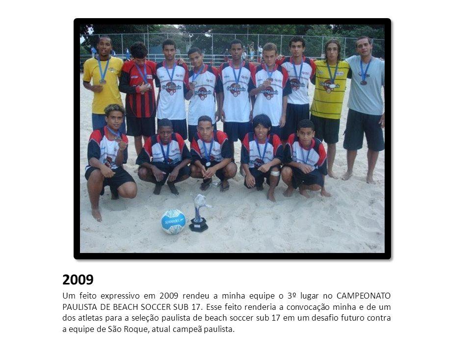 2009 Um feito expressivo em 2009 rendeu a minha equipe o 3º lugar no CAMPEONATO PAULISTA DE BEACH SOCCER SUB 17. Esse feito renderia a convocação minh