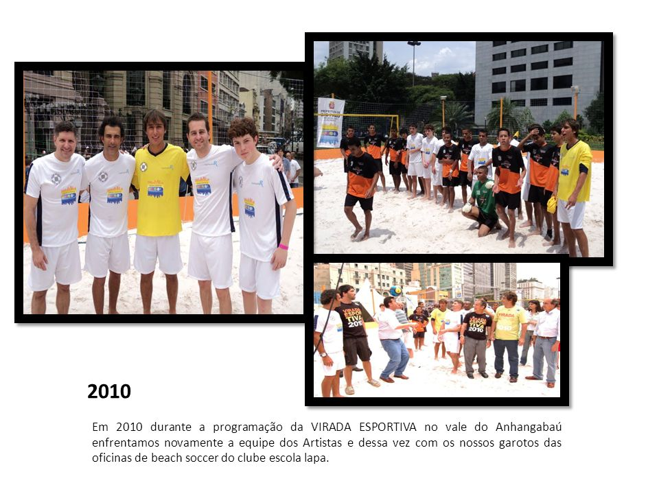 2010 Em 2010 durante a programação da VIRADA ESPORTIVA no vale do Anhangabaú enfrentamos novamente a equipe dos Artistas e dessa vez com os nossos gar