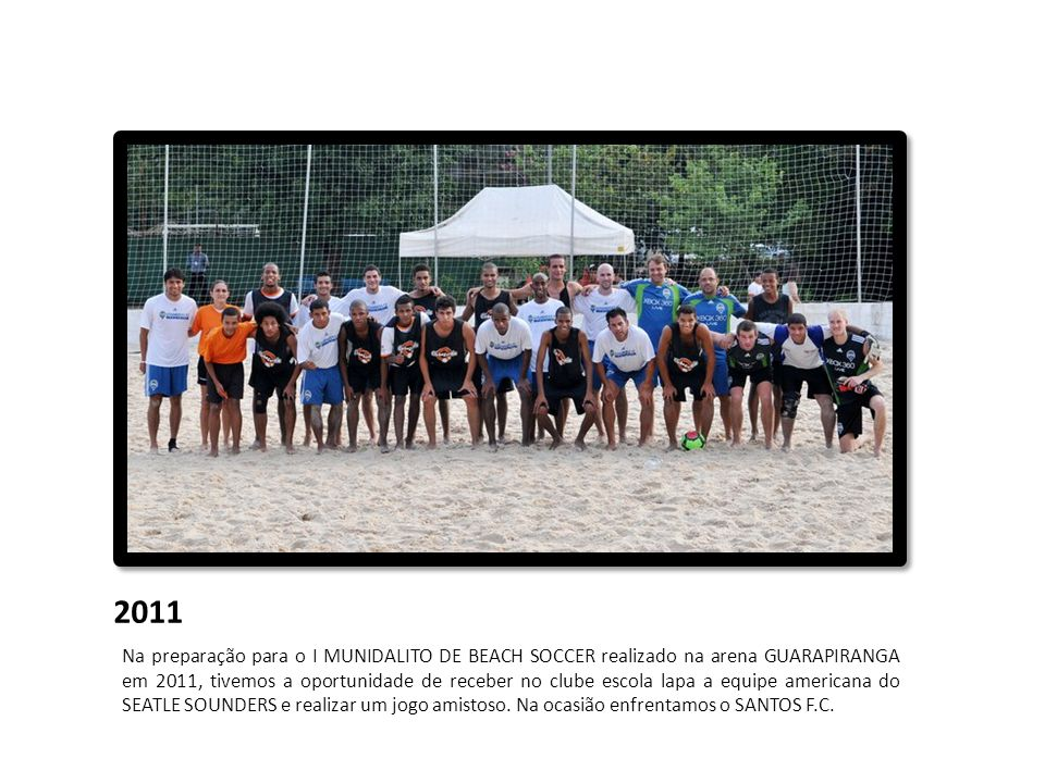 2011 Na preparação para o I MUNIDALITO DE BEACH SOCCER realizado na arena GUARAPIRANGA em 2011, tivemos a oportunidade de receber no clube escola lapa