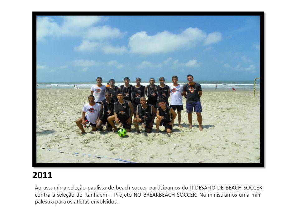 2011 Ao assumir a seleção paulista de beach soccer participamos do II DESAFIO DE BEACH SOCCER contra a seleção de Itanhaem – Projeto NO BREAKBEACH SOC