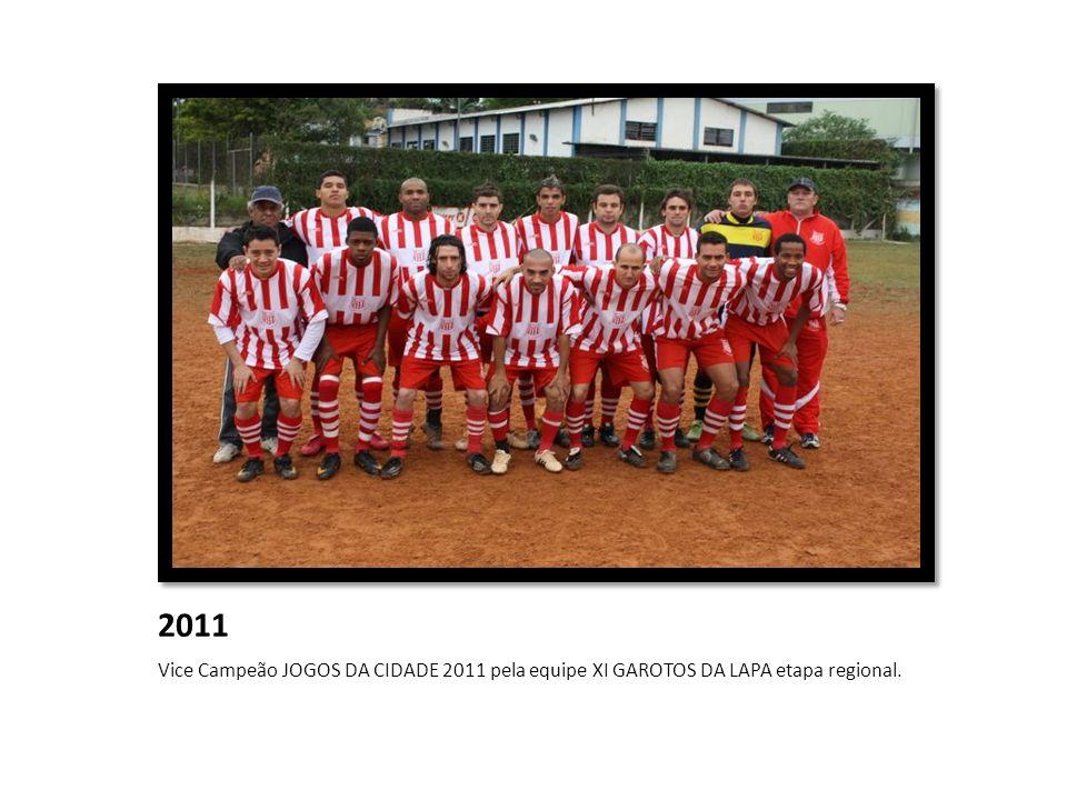 2011 Vice Campeão JOGOS DA CIDADE 2011 pela equipe XI GAROTOS DA LAPA etapa regional.