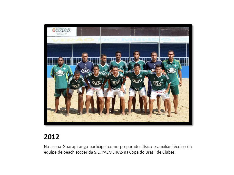 2012 Na arena Guarapiranga participei como preparador físico e auxiliar técnico da equipe de beach soccer da S.E. PALMEIRAS na Copa do Brasil de Clube