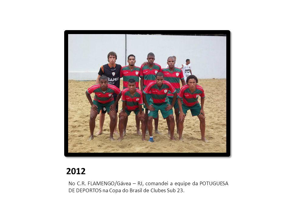 2012 No C.R. FLAMENGO/Gávea – RJ, comandei a equipe da POTUGUESA DE DEPORTOS na Copa do Brasil de Clubes Sub 23.