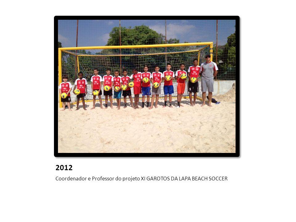 2012 Coordenador e Professor do projeto XI GAROTOS DA LAPA BEACH SOCCER
