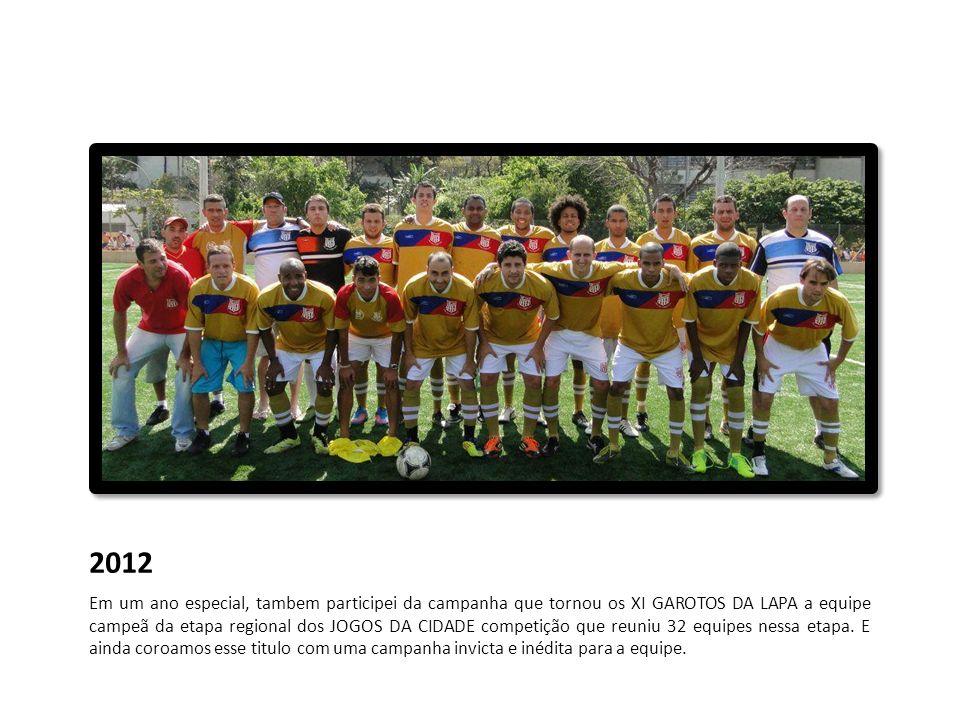 2012 Em um ano especial, tambem participei da campanha que tornou os XI GAROTOS DA LAPA a equipe campeã da etapa regional dos JOGOS DA CIDADE competiç